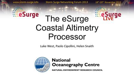 Www.storm-surge.info Storm Surge Networking Forum 2013 18 th -20 th November 2013 The eSurge Coastal Altimetry Processor Luke West, Paolo Cipollini, Helen.