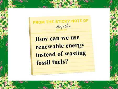 How can we use renewable energy instead of wasting fossil fuels? Ayesha.