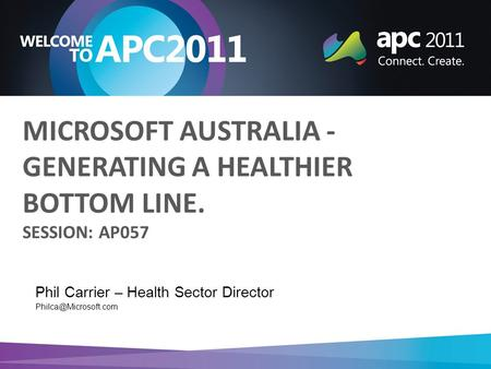 Phil Carrier – Health Sector Director MICROSOFT AUSTRALIA - GENERATING A HEALTHIER BOTTOM LINE. SESSION: AP057.