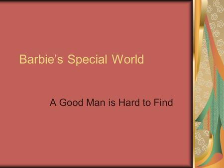 Barbie's Special World A Good Man is Hard to Find.