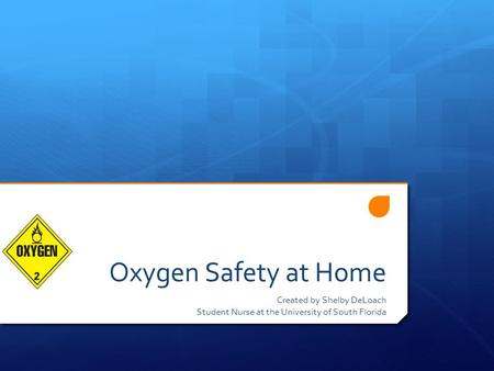 Oxygen Safety at Home Created by Shelby DeLoach Student Nurse at the University of South Florida.