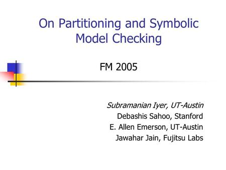 On Partitioning and Symbolic Model Checking FM 2005 Subramanian Iyer, UT-Austin Debashis Sahoo, Stanford E. Allen Emerson, UT-Austin Jawahar Jain, Fujitsu.