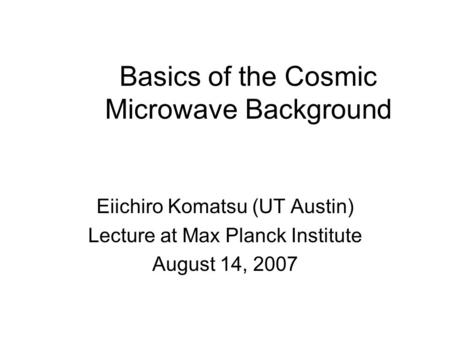 Basics of the Cosmic Microwave Background Eiichiro Komatsu (UT Austin) Lecture at Max Planck Institute August 14, 2007.