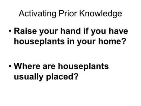 Activating Prior Knowledge Raise your hand if you have houseplants in your home? Where are houseplants usually placed?