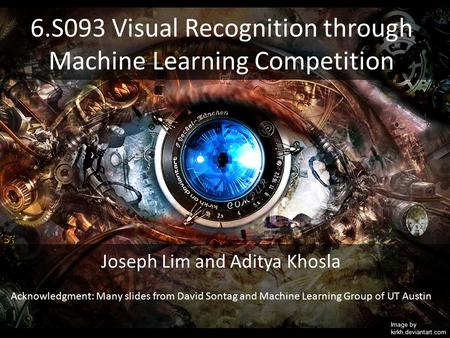 6.S093 Visual Recognition through Machine Learning Competition Image by kirkh.deviantart.com Joseph Lim and Aditya Khosla Acknowledgment: Many slides from.