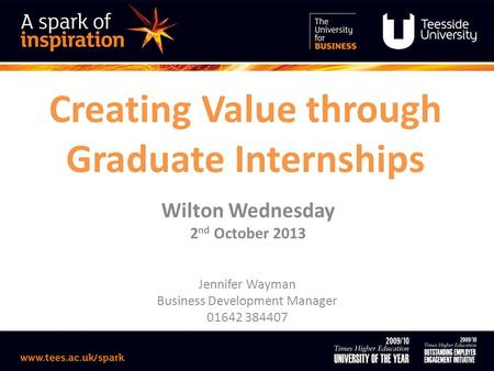 Creating Value through Graduate Internships Wilton Wednesday 2 nd October 2013 Jennifer Wayman Business Development Manager 01642 384407.