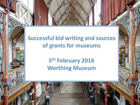 Successful bid writing and sources of grants for museums 5 th February 2016 Worthing Museum.