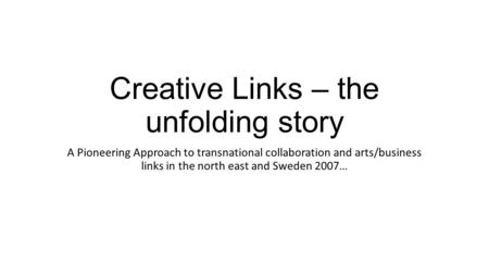 Creative Links – the unfolding story A Pioneering Approach to transnational collaboration and arts/business links in the north east and Sweden 2007…
