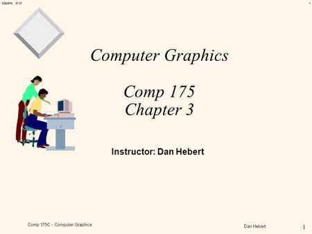 12/22/2016 21:38 1 Comp 175C - Computer Graphics Dan Hebert Computer Graphics Comp 175 Chapter 3 Instructor: Dan Hebert.