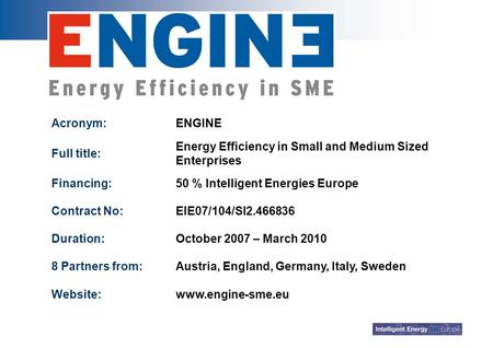 Acronym:ENGINE Full title: Energy Efficiency in Small and Medium Sized Enterprises Financing:50 % Intelligent Energies Europe Contract No:EIE07/104/SI2.466836.