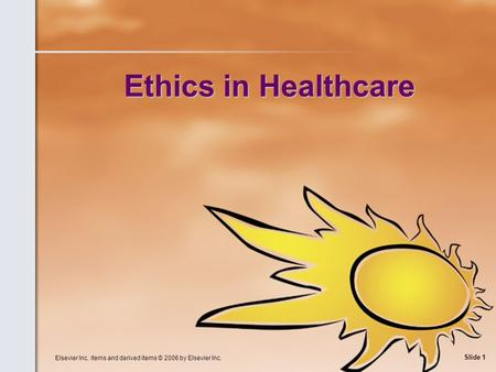Elsevier Inc. items and derived items © 2006 by Elsevier Inc. Slide 1 Ethics in Healthcare.