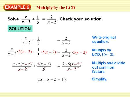 EXAMPLE 2 Multiply by the LCD Solve. Check your solution. x – 2 x 1 5 2 + = SOLUTION x – 2 x 1 5 2 + = Multiply by LCD, 5(x – 2). 5(x – 2) x – 2 x 1 5.