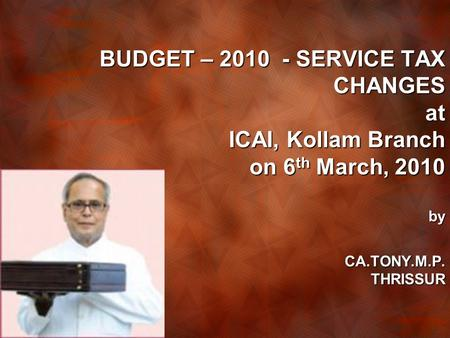 BUDGET – 2010 - SERVICE TAX CHANGES at ICAI, Kollam Branch on 6 th March, 2010 by CA.TONY.M.P. THRISSUR.
