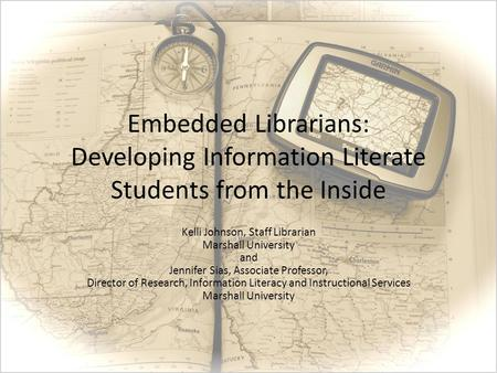 Embedded Librarians: Developing Information Literate Students from the Inside Kelli Johnson, Staff Librarian Marshall University and Jennifer Sias, Associate.