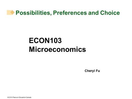© 2010 Pearson Education Canada Possibilities, Preferences and Choice ECON103 Microeconomics Cheryl Fu.