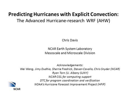 Predicting Hurricanes with Explicit Convection: The Advanced Hurricane-research WRF (AHW) Chris Davis NCAR Earth System Laboratory Mesoscale and Microscale.
