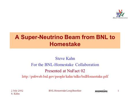 2 July 2002 S. Kahn BNL Homestake Long Baseline1 A Super-Neutrino Beam from BNL to Homestake Steve Kahn For the BNL-Homestake Collaboration Presented at.