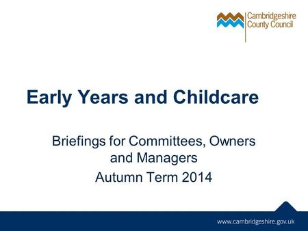 Early Years and Childcare Briefings for Committees, Owners and Managers Autumn Term 2014.