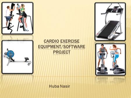 Huba Nasir.  To provide cardio equipment in the gym that are safe, effective, and affordable for everyone!  Provide software that tracks your heart.