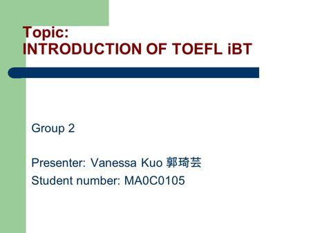 Topic: INTRODUCTION OF TOEFL iBT Group 2 Presenter: Vanessa Kuo 郭琦芸 Student number: MA0C0105.