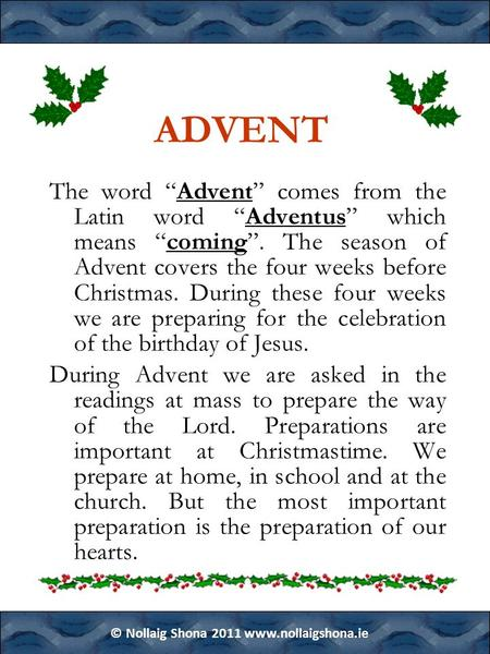 "© Nollaig Shona 2011 www.nollaigshona.ie ADVENT The word ""Advent"" comes from the Latin word ""Adventus"" which means ""coming"". The season of Advent covers."