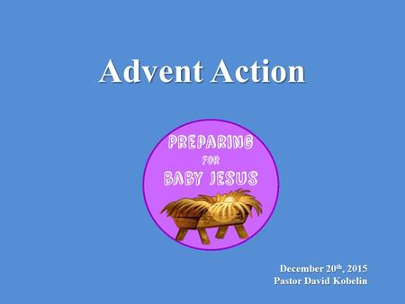 December 20 th, 2015 Pastor David Kobelin Advent Action.