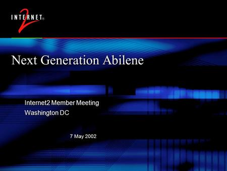 7 May 2002 Next Generation Abilene Internet2 Member Meeting Washington DC Internet2 Member Meeting Washington DC.