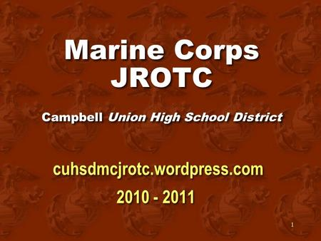 1 Marine Corps JROTC Campbell Union High School District cuhsdmcjrotc.wordpress.com 2010 - 2011 cuhsdmcjrotc.wordpress.com 2010 - 2011.