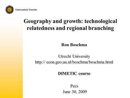 Geography and growth: technological relatedness and regional branching Ron Boschma Utrecht University  econ.geo.uu.nl/boschma/boschma.html DIMETIC.