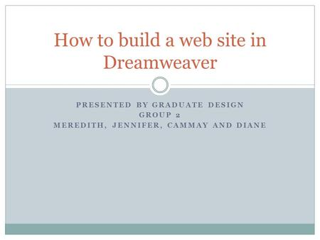 PRESENTED BY GRADUATE DESIGN GROUP 2 MEREDITH, JENNIFER, CAMMAY AND DIANE How to build a web site in Dreamweaver.