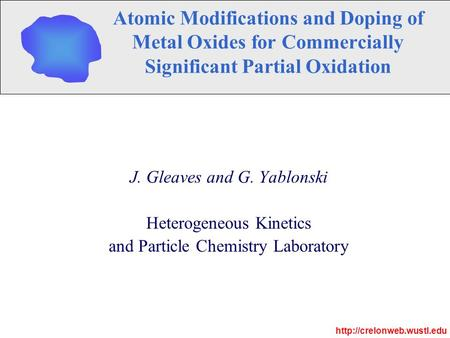 Atomic Modifications and Doping of Metal Oxides for Commercially Significant Partial Oxidation J. Gleaves and G. Yablonski Heterogeneous Kinetics and Particle.