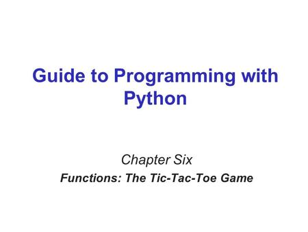 Guide to Programming with Python Chapter Six Functions: The Tic-Tac-Toe Game.