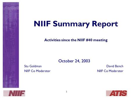 1 NIIF Summary Report Activities since the NIIF #40 meeting October 24, 2003 Stu GoldmanDavid Bench NIIF Co Moderator.