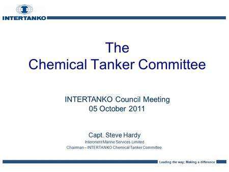 Leading the way; Making a difference The Chemical Tanker Committee Capt. Steve Hardy Interorient Marine Services Limited Chairman – INTERTANKO Chemical.