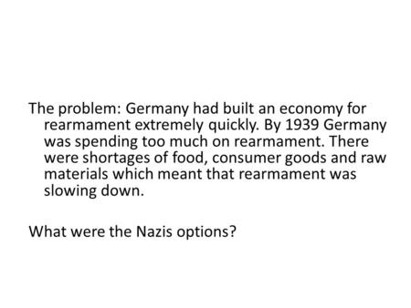 The problem: Germany had built an economy for rearmament extremely quickly. By 1939 Germany was spending too much on rearmament. There were shortages of.