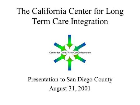The California Center for Long Term Care Integration Presentation to San Diego County August 31, 2001.