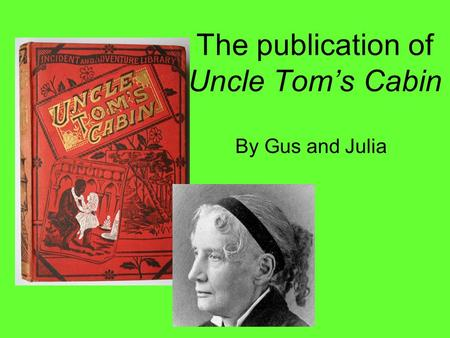 The publication of Uncle Tom's Cabin By Gus and Julia.