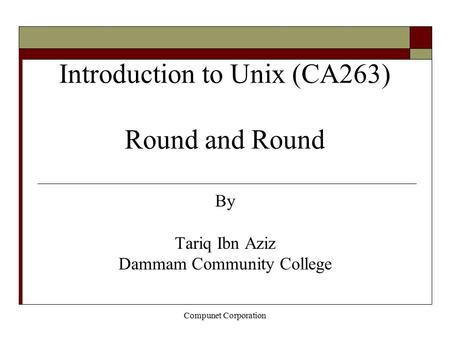 Compunet Corporation Introduction to Unix (CA263) Round and Round By Tariq Ibn Aziz Dammam Community College.