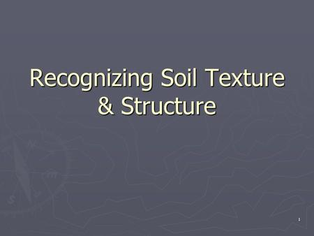 1 Recognizing Soil Texture & Structure. 2 3 Soil Texture ► Soil texture = proportions of sand, silt and clay ► Property of the soil controlled by the.