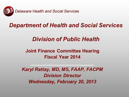 Department of Health and Social Services Division of Public Health Joint Finance Committee Hearing Fiscal Year 2014 Karyl Rattay, MD, MS, FAAP, FACPM Division.
