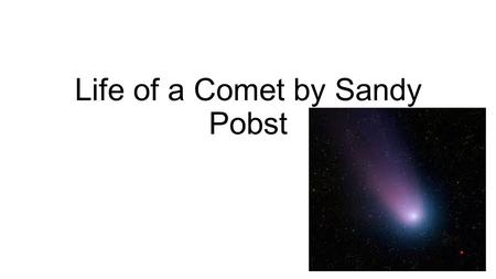 Life of a Comet by Sandy Pobst. Introduction Comet –a small body in the solar system that often has a bright tail. Comet comes from the Greek word kometes.
