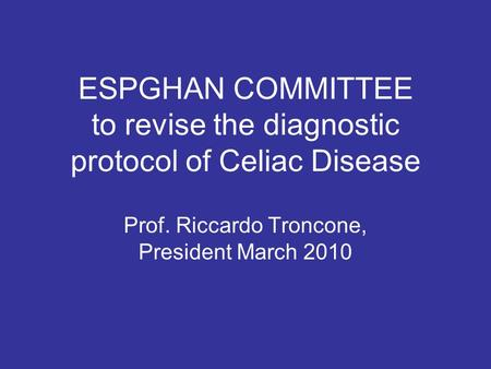 ESPGHAN COMMITTEE to revise the diagnostic protocol of Celiac Disease Prof. Riccardo Troncone, President March 2010.
