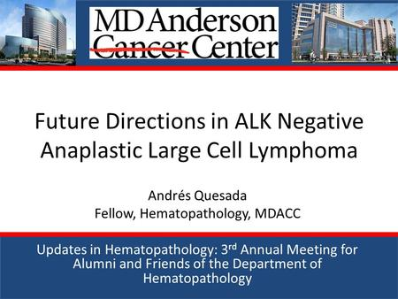 Future Directions in ALK Negative Anaplastic Large Cell Lymphoma Andrés Quesada Fellow, Hematopathology, MDACC Updates in Hematopathology: 3 rd Annual.