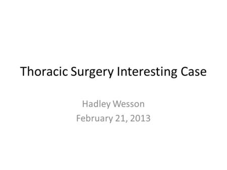 Thoracic Surgery Interesting Case Hadley Wesson February 21, 2013.