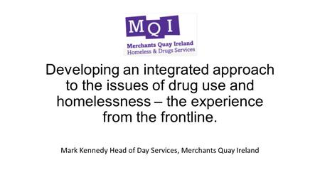 Developing an integrated approach to the issues of drug use and homelessness – the experience from the frontline. Mark Kennedy Head of Day Services, Merchants.
