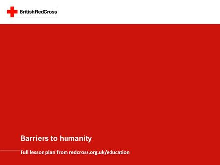 Barriers to humanity Full lesson plan from redcross.org.uk/education.