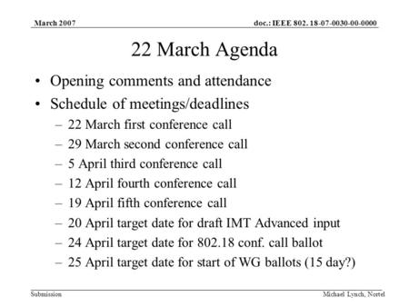 Doc.: IEEE 802. 18-07-0030-00-0000 Submission March 2007 Michael Lynch, Nortel 22 March Agenda Opening comments and attendance Schedule of meetings/deadlines.