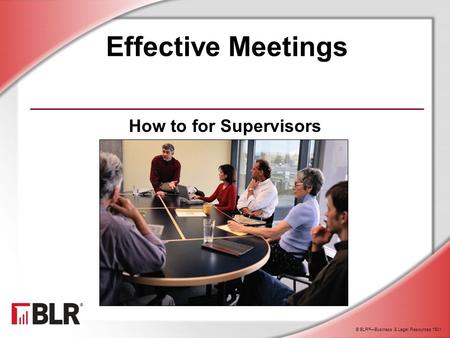 © BLR ® —Business & Legal Resources 1501 Effective Meetings How to for Supervisors.