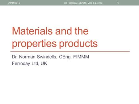 Materials and the properties products Dr. Norman Swindells, CEng, FIMMM Ferroday Ltd, UK 21/04/2015(c) Ferroday Ltd 2015, Vico Equense 1.