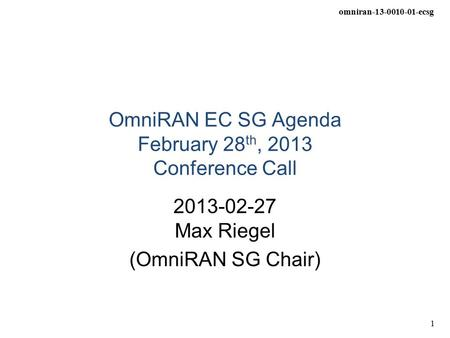 Omniran-13-0010-01-ecsg 1 OmniRAN EC SG Agenda February 28 th, 2013 Conference Call 2013-02-27 Max Riegel (OmniRAN SG Chair)